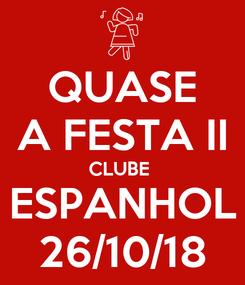 Poster: QUASE A FESTA II CLUBE  ESPANHOL 26/10/18
