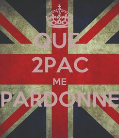 Poster: QUE  2PAC ME PARDONNE
