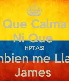 Poster: Que Calma Ni Que  HPTAS! Tambien me Llamo James