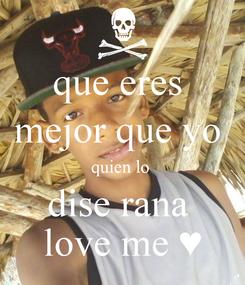 Poster: que eres  mejor que yo  quien lo  dise rana  love me ♥