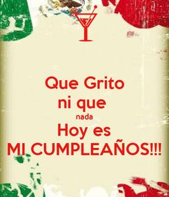 Poster: Que Grito ni que  nada Hoy es MI CUMPLEAÑOS!!!