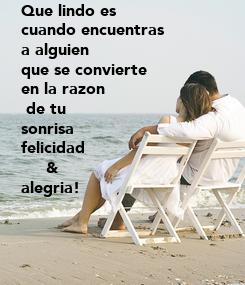 Poster: Que lindo es  cuando encuentras a alguien   que se convierte  en la razon  de tu  sonrisa felicidad      &  alegria!