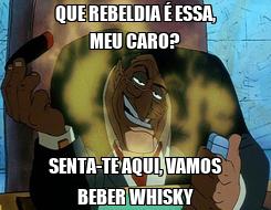 Poster: QUE REBELDIA É ESSA, MEU CARO? SENTA-TE AQUI, VAMOS BEBER WHISKY