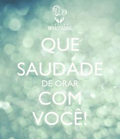 Poster: QUE SAUDADE DE ORAR COM VOCÊ!