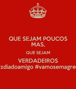 Poster: QUE SEJAM POUCOS MAS, QUE SEJAM VERDADEIROS #felizdiadoamigo #vamosemagrecer?