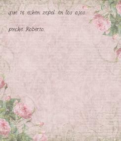 Poster: que te echen zepol en los ojos...  pinche Roberto...