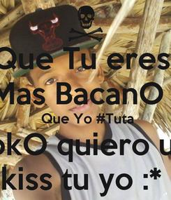 Poster: Que Tu eres  Mas BacanO    Que Yo #Tuta LokO quiero un  kiss tu yo :*