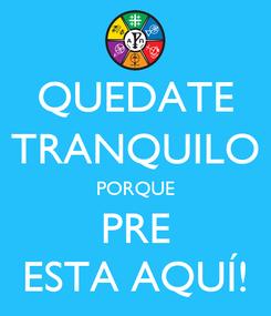 Poster: QUEDATE TRANQUILO PORQUE PRE ESTA AQUÍ!