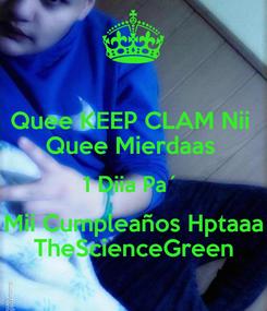 Poster: Quee KEEP CLAM Nii  Quee Mierdaas  1 Diia Pa´  Mii Cumpleaños Hptaaa TheScienceGreen