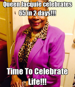 Poster: Queen Jacquie celebrates 65 in 2 days!!! Time To Celebrate Life!!!