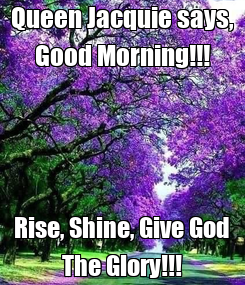 Poster: Queen Jacquie says, Good Morning!!! Rise, Shine, Give God The Glory!!!