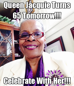 Poster: Queen Jacquie Turns 65 Tomorrow!!! Celebrate With Her!!!