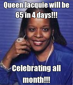 Poster: Queen Jacquie will be 65 in 4 days!!! Celebrating all month!!!