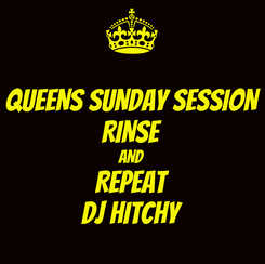 Poster: QUEENS SUNDAY SESSION RINSE AND REPEAT DJ HITCHY
