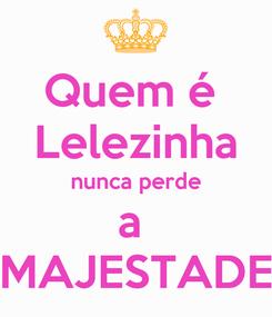 Poster: Quem é  Lelezinha nunca perde a  MAJESTADE