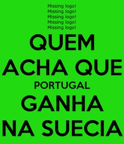 Poster: QUEM ACHA QUE PORTUGAL GANHA NA SUECIA