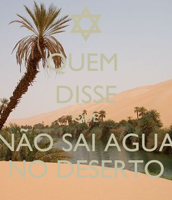 Poster: QUEM  DISSE QUE NÃO SAI AGUA NO DESERTO