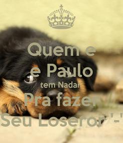 Poster: Quem e e Paulo tem Nadar  Pra fazer Seu Loseror '-'