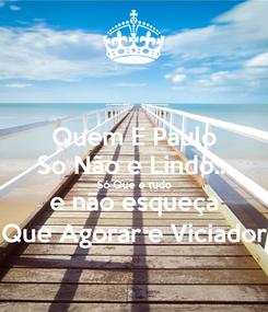 Poster: Quem E Paulo So Não e Lindo... Só Que e tudo e não esqueça Que Agorar e Viciador