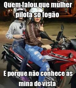 Poster: Quem falou que mulher pilota so fogão  E porque não conhece as mina do vista
