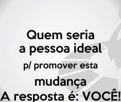 Poster: Quem seria a pessoa ideal p/ promover esta mudança A resposta é: VOCÊ!