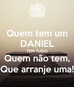 Poster: Quem tem um DANIEL TEM TUDO Quem não tem, Que arranje uma!