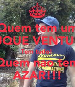Poster: Quem tem um DUQUE VENTURA Tem tudo!  Quem nao tem AZAR!!!