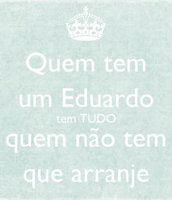 Poster: Quem tem um Eduardo tem TUDO quem não tem que arranje