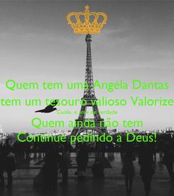 Poster: Quem tem uma Angela Dantas tem um tesouro valioso Valorize Cuide, e ame de verdade Quem ainda não tem Continue pedindo a Deus!
