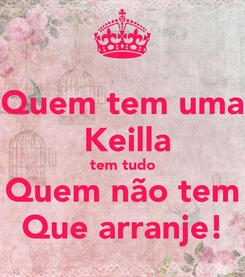 Poster: Quem tem uma  Keilla tem tudo Quem não tem Que arranje!
