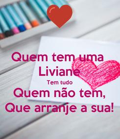 Poster: Quem tem uma  Liviane Tem tudo Quem não tem, Que arranje a sua!