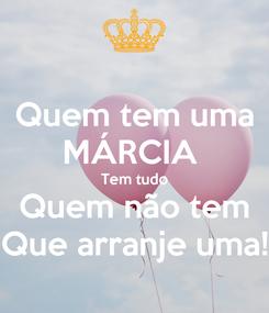 Poster: Quem tem uma MÁRCIA  Tem tudo Quem não tem Que arranje uma!