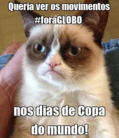 Poster: Queria ver os movimentos #foraGLOBO  nos dias de Copa do mundo!
