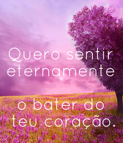 Poster: Quero sentir eternamente  o bater do  teu coração.