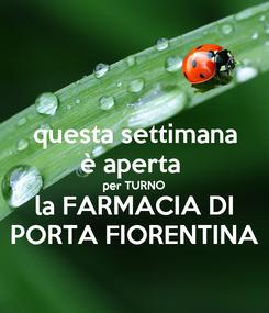 Poster: questa settimana è aperta  per TURNO la FARMACIA DI PORTA FIORENTINA