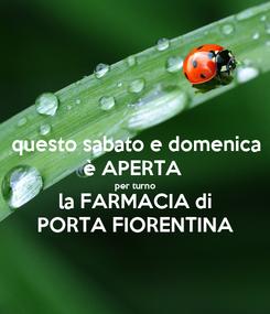 Poster: questo sabato e domenica è APERTA  per turno la FARMACIA di PORTA FIORENTINA
