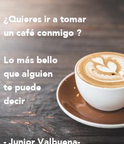 Poster: ¿Quieres ir a tomar un café conmigo ?   Lo más bello  que alguien  te puede  decir    - Junior Valbuena-
