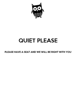 Poster: QUIET PLEASE  PLEASE HAVE A SEAT AND WE WILL BE RIGHT WITH YOU