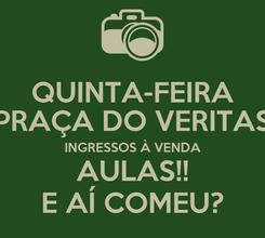 Poster: QUINTA-FEIRA PRAÇA DO VERITAS INGRESSOS À VENDA AULAS!! E AÍ COMEU?