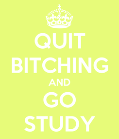Poster: QUIT BITCHING AND GO STUDY