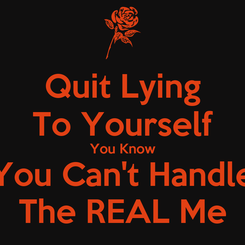 Poster: Quit Lying To Yourself You Know You Can't Handle The REAL Me