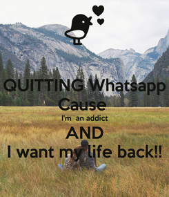Poster: QUITTING Whatsapp Cause  I'm  an addict AND I want my life back!!