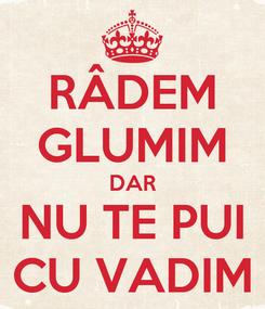 Poster: RÂDEM GLUMIM DAR NU TE PUI CU VADIM