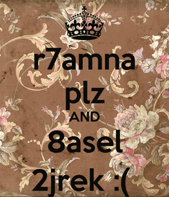 Poster: r7amna plz AND 8asel 2jrek :(