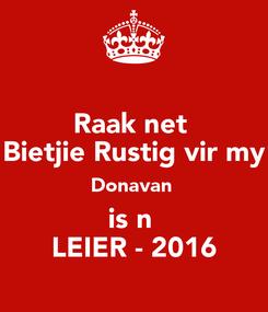 Poster: Raak net  Bietjie Rustig vir my Donavan  is n  LEIER - 2016
