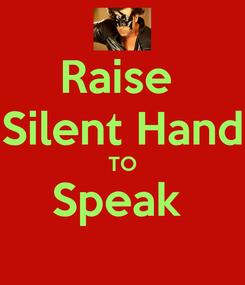 Poster: Raise  Silent Hand TO Speak