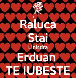 Poster: Raluca Stai Linistita Erduan  TE IUBESTE