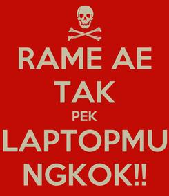 Poster: RAME AE TAK PEK LAPTOPMU NGKOK!!