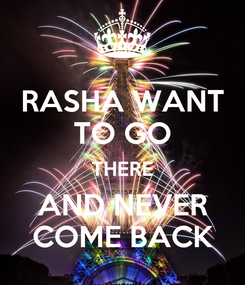 Poster: RASHA WANT TO GO THERE AND NEVER COME BACK
