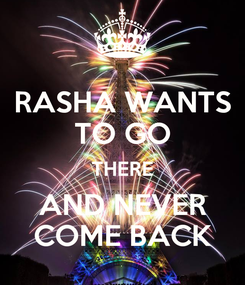 Poster: RASHA WANTS TO GO THERE AND NEVER COME BACK
